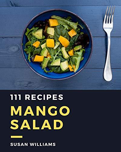 111 Mango Salad Recipes: The Best Mango Salad Cookbook that Delights Your Taste Buds 1