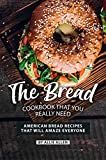 The Bread Cookbook That You Really Need: American Bread Recipes That Will Amaze Everyone