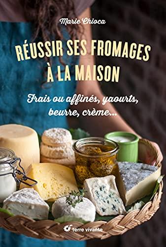 Réussir ses fromages à la maison: Frais ou affinés, yaourts, beurre, crème...