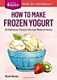 How to Make Frozen Yogurt: 56 Delicious Flavors You Can Make at Home. A Storey BASICS? Title by Weston, Nicole (2014) Paperback