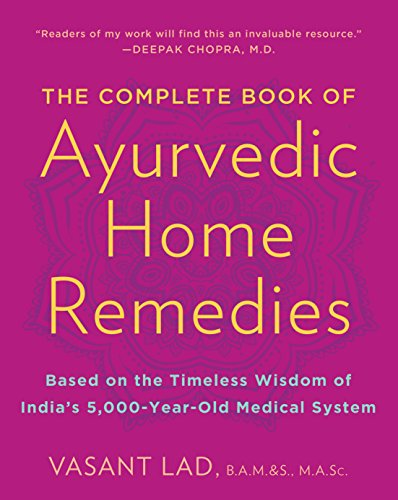 The Complete Book of Ayurvedic Home Remedies: Based on the Timeless Wisdom of India's 5,000-Year-Old