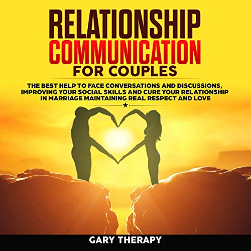 Relationship Communication For Couples The Best Help To Face Conversations And Discussions Improving Your Social Skills And Cure Your Relationship In Marriage Maintaining Real Respect And Love By Gary Therapy Audiobook