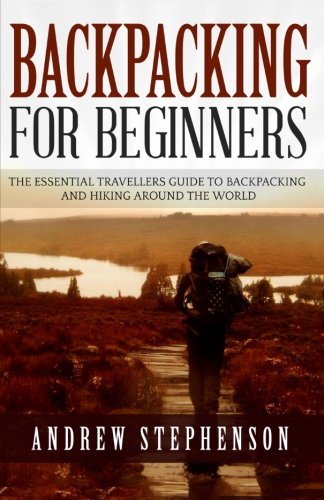 Backpacking: For Beginners - The Essential Traveler's Guide to Backpacking and Hiking Around The World