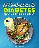 El Control de la Diabetes Guía y Libro de Cocina: Fáciles, Saludables y Deliciosas Recetas Para Diabéticos.