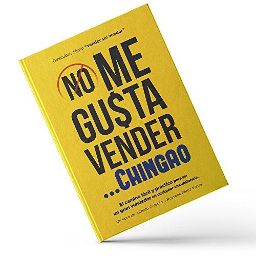 NO ME GUSTA VENDER... CHINGAO: El camino fácil y práctico para ser un gran vendedor en cualquier c