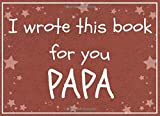 I wrote this book for you PAPA: Fill in the blank prompted book about...