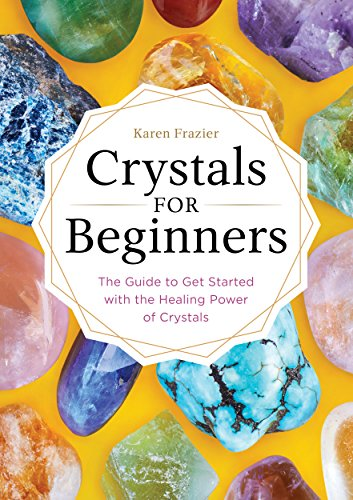 Crystals for Beginners: The Guide to Get Started with the...