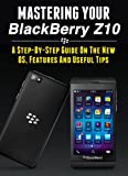 Mastering Your Blackberry Z10: A Step-by-Step Guide to the New OS, Features &...