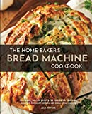 The Home Baker's Bread Machine Cookbook: 101 Classic, No-Fuss Recipes for Your Oster, Zojirushi, Sunbeam, Cuisinart, Secura, KBS & All Bread Makers