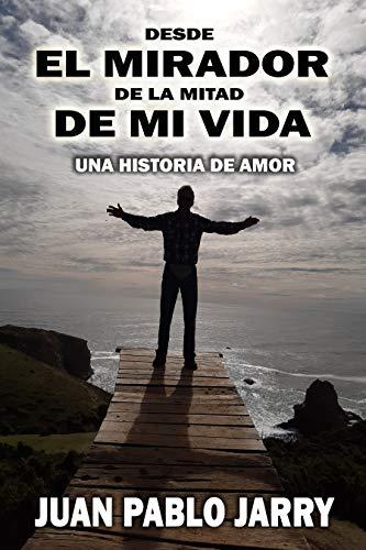 DESDE EL MIRADOR DE LA MITAD DE MI VIDA de Juan Pablo Jarry