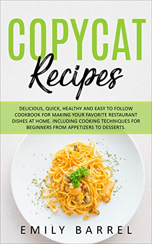 Copycat Recipes: Delicious, Quick, Healthy and Easy to Follow Cookbook For Making Your Favorite Restaurant Dishes at Home. Including Cooking Techniques for Beginners From Appetizers to Desserts. Kindle Edition