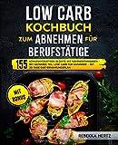 Low Carb Kochbuch zum Abnehmen für Berufstätige: 155 kohlenhydratfreie Rezepte mit Nährwertangaben – Mit Ratgeber-Teil: Low Carb für Anfänger – Mit 30-Tage-Diät-Ernährungsplan