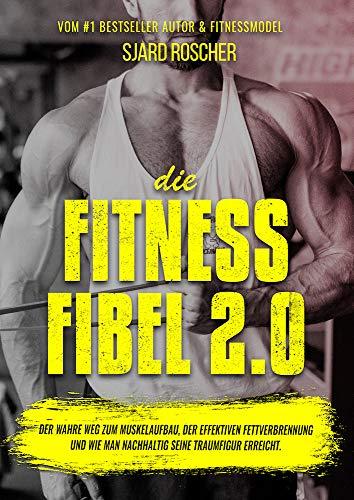 Die Fitness Fibel 2.0 - Der wahre Weg zum Muskelaufbau, der effektiven Fettverbrennung und wie man nachhaltig...