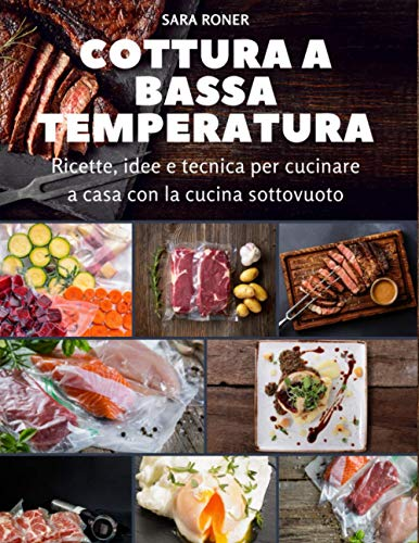Cottura a bassa temperatura: Ricette, idee e tecnica per cucina a casa con la cucina sottovuoto