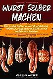 Wurst selber machen: Das große Buch zur Wurstherstellung - Wursten, Räuchern und Pökeln mit natürlichen Zutaten - Die leckersten Rezepte für Schinken, Speck, Salami, Bratwürste und Co.!