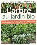 L'arbre au jardin bio : Choix, plantation, multiplication, taille, soins