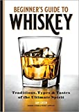 Beginner's Guide to Whiskey: Traditions, Types & Tastes of the Ultimate Spirit