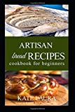 Artisan Bread Recipes Cookbook For Beginners: A Complete Beginner's Cookbook for Delicious Homemade Bread. Bake Loaves,nod knead artisan Baguettes, Bagels, and Pizza with Easy, Step-by-Step Recipe
