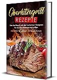Oberhitzegrill Rezepte: Das Kochbuch mit den leckersten...
