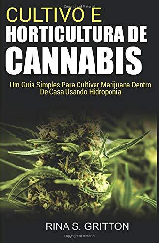 Cultivo e Horticultura de Cannabis: Um Guia Simples Para Cultivar Marijuana Dentro de Casa Usando Hidroponia