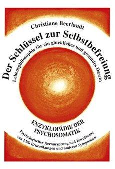 Der Schlüssel zur Selbstbefreiung: Enzyklopädie der Psychosomatik - Psychologischer Kernursprung und Kernlösung von 1300 Erkrankungen und anderen ... Ursprung von 1100 Erkrankungen