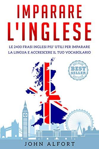 Imparare l'inglese: le 2400 frasi inglesi pi utili per imparare la lingua e accrescere il tuo...