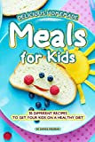 Delicious Homemade Meals for Kids: 30 Different Recipes to Get your Kids on a Healthy Diet