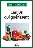 Les jus qui guérissent: Bien-être et énergie pour vitaliser votre nutrition...