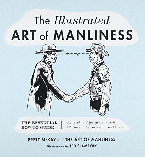 The Illustrated Art of Manliness: The Essential How-To Guide: Survival, Chivalry, Self-Defense, Styl