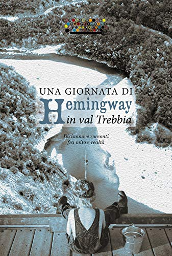 Una giornata di Hemingway in val Trebbia. Diciannove racconti fra mito e realt