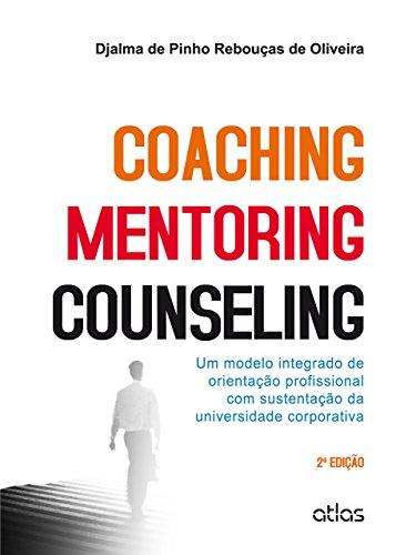 Coaching, Mentoring e Counseling. Um Modelo Integrado de Orientação Profissional com Sustentação da Universidade Corporativa