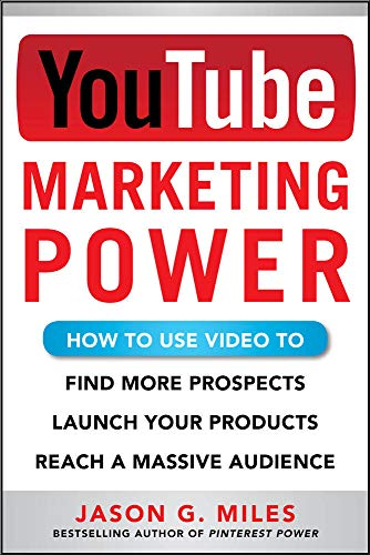 YouTube Marketing Power: How to Use Video to Find More Prospects, Launch Your Products, and Reach a