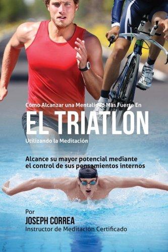 Como Alcanzar una Mentalidad Mas Fuerte en el Triatlon utilizando la Meditacion: Alcance su mayor po