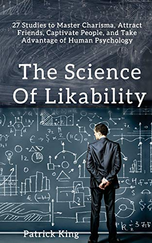The Science of Likability: 27 Studies to Master Charisma, Attract Friends, Captivate People, and Tak