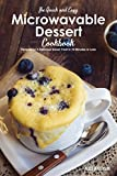 The Quick and Easy Microwavable Dessert Cookbook: Recipes for A Delicious Sweet Treat In 10 Minutes or Less
