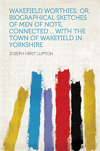 Wakefield Worthies; Or, Biographical Sketches of Men of Note, Connected ... With the Town of Wakefield in Yorkshire
