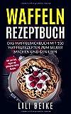 Waffeln Rezeptbuch: Das Waffelbackbuch mit 100 Waffelrezepten zum selber machen. - Inkl. Low Carb, Vegane und Glutenfreie Waffelrezepte