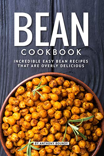 Bean Cookbook: Incredible Easy Bean Recipes that are Overly Delicious