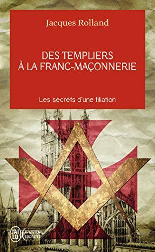 Des templiers à la franc-maçonnerie: Les secrets d'une filiation