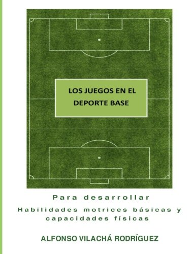 Los juegos en el deporte base: Para desarrollar habilidades motrices básicas y capacidades físicas