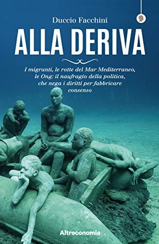 Alla deriva: I migranti, le rotte del Mar Mediterraneo, le Ong: il naufragio della politica, che nega i diritti per fabbricare il consenso (Saggio)