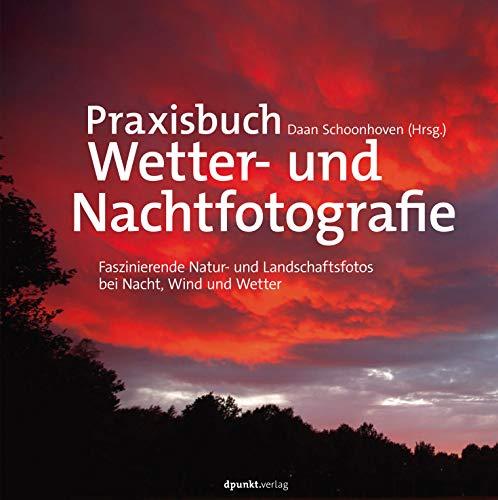 Praxisbuch Wetter- und Nachtfotografie: Faszinierende Natur- und Landschaftsfotos bei Nacht, Wind und Wetter