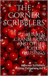 Drunken Cranberries and other Holiday Musings: A Corner Scribblers Holiday Collection: Vol 1 by [The Corner Scribblers, William Joseph Roberts, J.D. Beckwith, Michael Gants, Isaac Craft, S. L. Starr, Reggi Broach, Christopher Woods, Karin Harris, Brendan Smith]