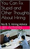 You Can Fix Stupid and Other Thoughts About Hiring: No B. S. Hiring Advice (Kindle Edition)
