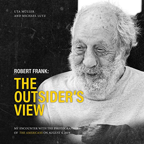 Robert Frank: The Outsider's View: My encounter with the photographer of THE AMERICANS on August 4, 2019 (Ocean of Minds Photo Book 1) (English Edition)