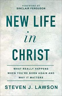 Book Review: 'New Life in Christ: What Really Happens When You're Born Again and Why It Matters' by Steven J. Lawson