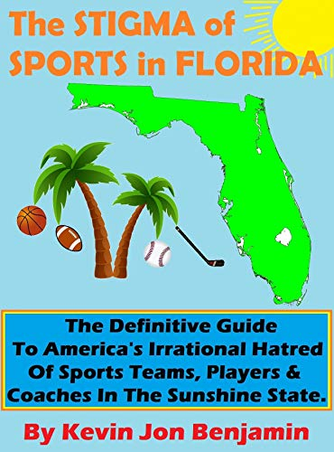 The Stigma of Sports in Florida: The Definitive Guide to America's Irrational Hatred of Sports Teams, Players & Coaches in The Sunshine State by [Kevin Jon Benjamin]
