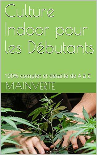 Culture Indoor pour les Débutants: 100% complet et détaillé de A à Z (cannabis t. 1)