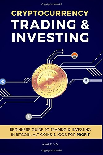 Cryptocurrency Trading & Investing: Beginners Guide To Trading & Investing In Bitcoin, Alt Coins & I
