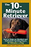 The 10-Minute Retriever: How to Make a Well-Mannered, Obedientand Enthusiastic...